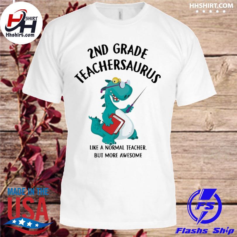 2nd grade teacher saurus like a normal teacher but more awesome shirt