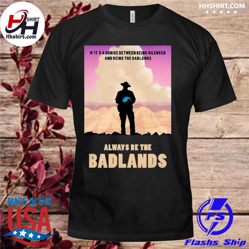 Always be the badlands its choice shirt