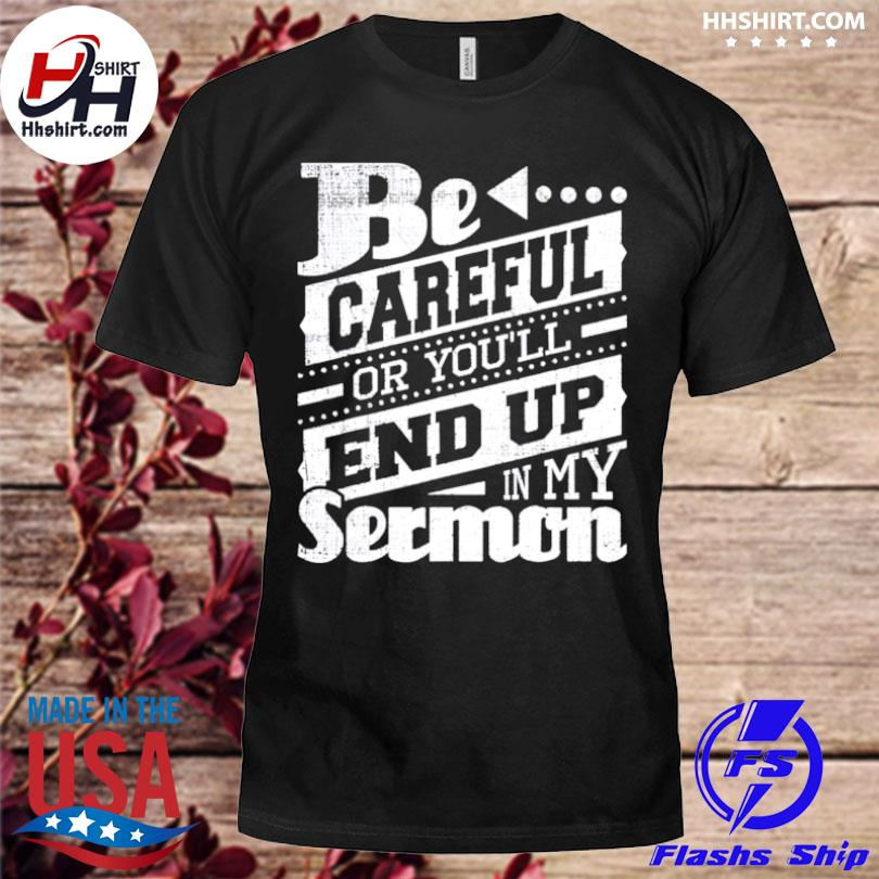 Be Careful Or Youll End Up In My Sermon shirt