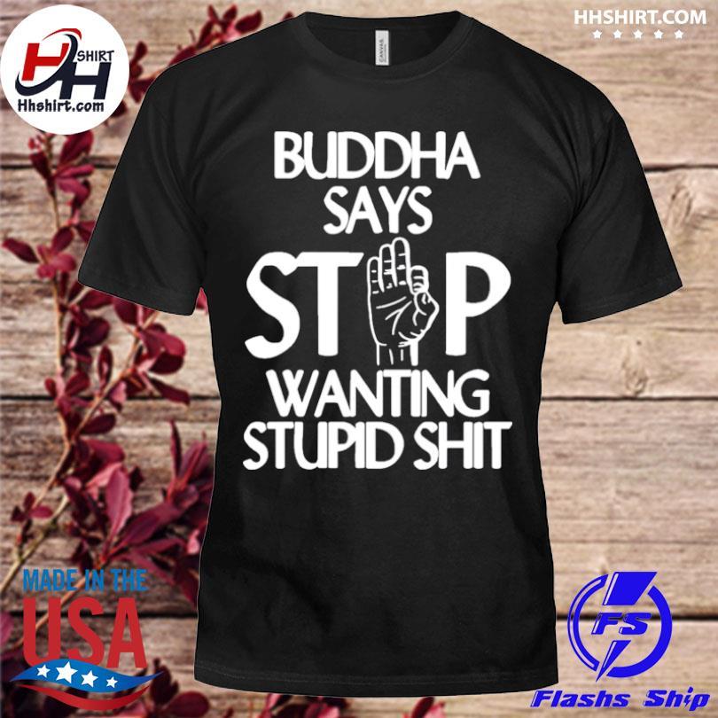 Buddha says stop wanting stupid shit shirt