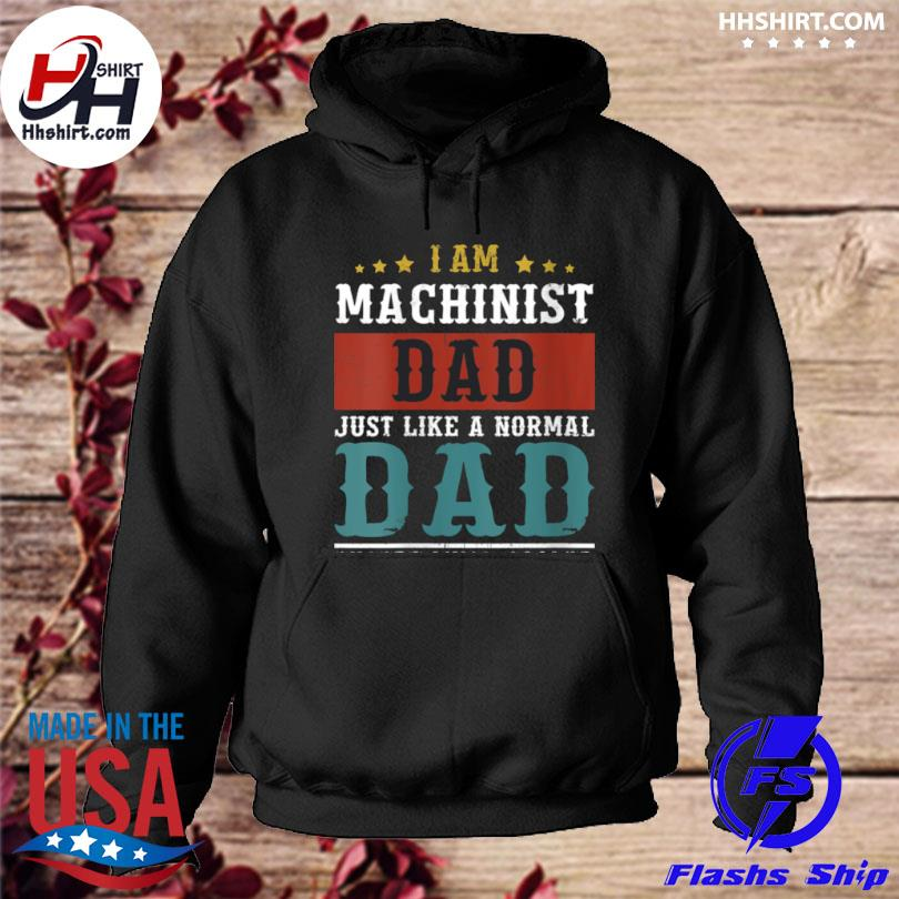 I am Machinist dad just like a normal fathers day daddy s hoodie