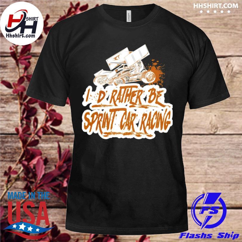 I'd rather be sprint car racing shirt