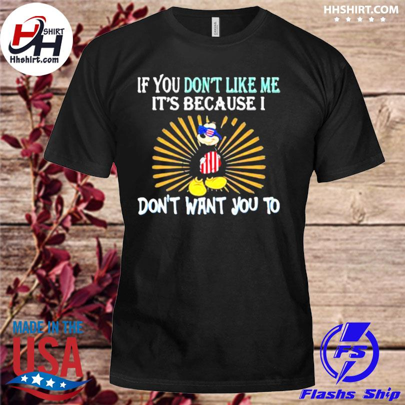 If you don't like me its because I don't want you to mickey mouse 4th of july independence shirt