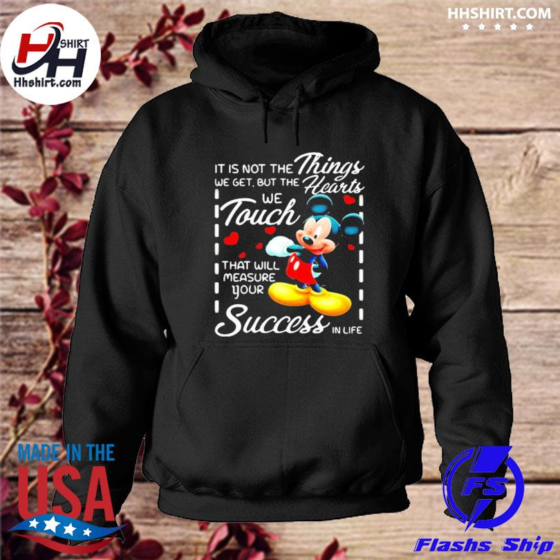 It is not the things we get but the hearts we touch that will measure your success in life mickey s hoodie