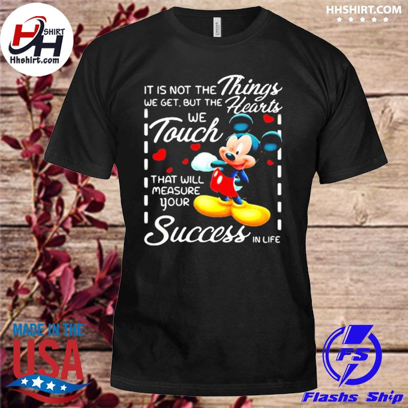 It is not the things we get but the hearts we touch that will measure your success in life mickey shirt