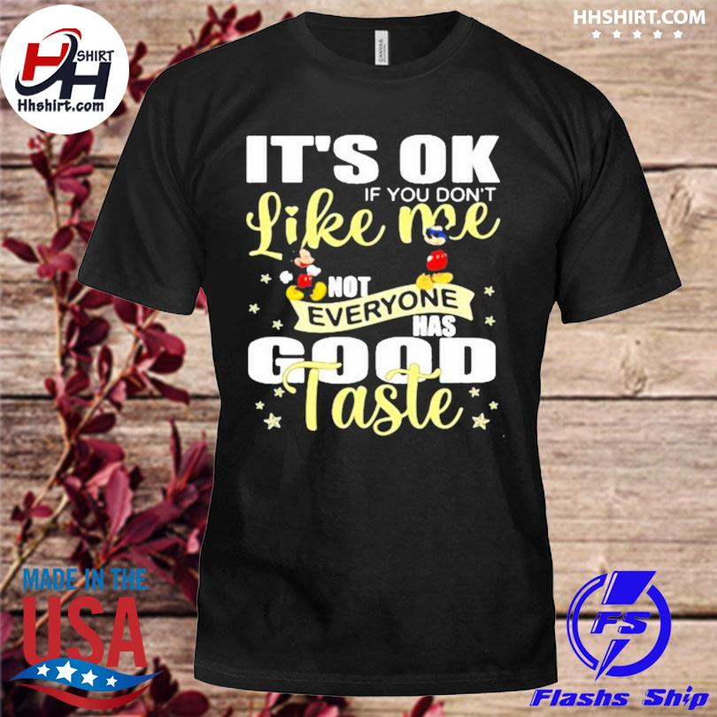 Its ok if you dont like me not everyone has good taste mickey shirt