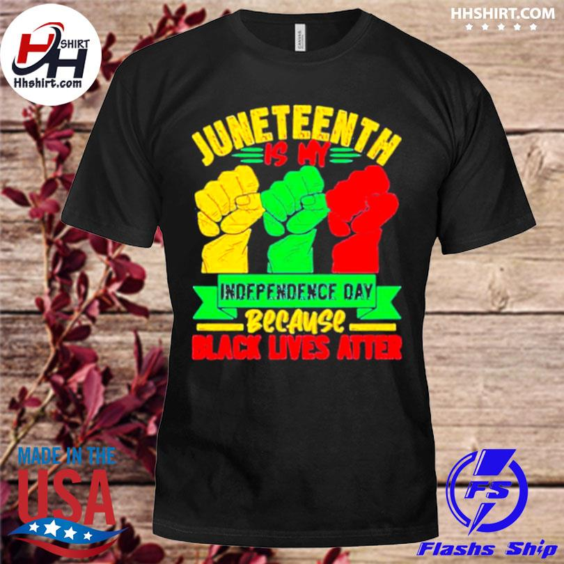 Juneteenth is my independence day because black lives matter shirt