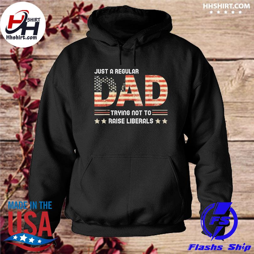 Just a regular dad trying not to raise liberals daddy grandpa father's day s hoodie