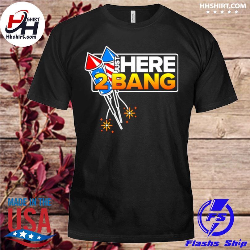 Just Here 2 Bang 4th Of July American Flag shirt