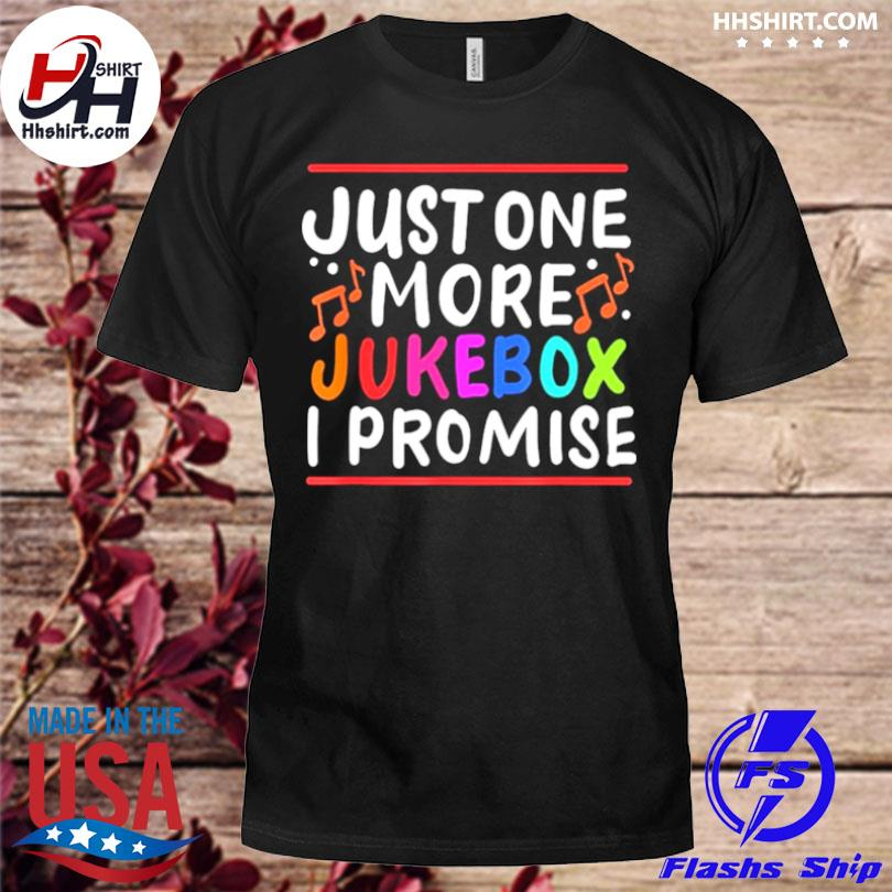 Just One More Jukebox I Promise shirt