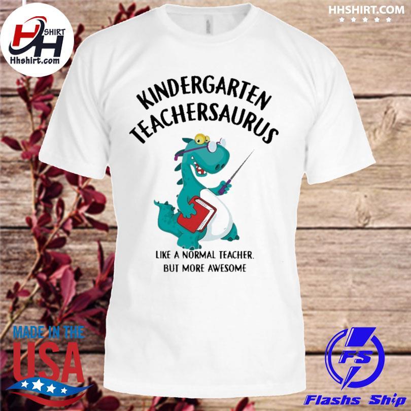 Kindergarten Teacher saurus like a normal teacher but more awesome shirt