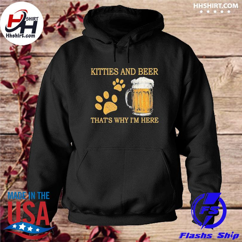 Kitties and beer thats why I'm here s hoodie