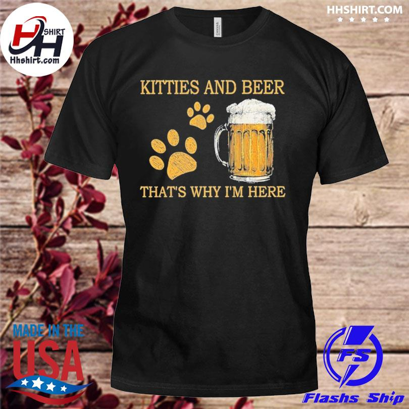 Kitties and beer thats why I'm here shirt