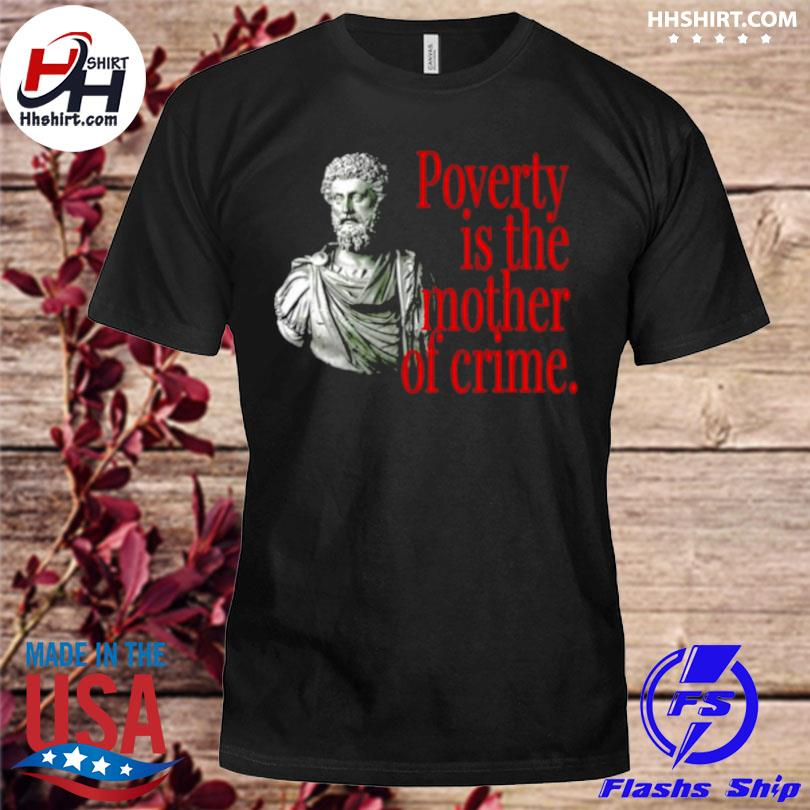 Marcus aurelius poverty is the mother of crime shirt