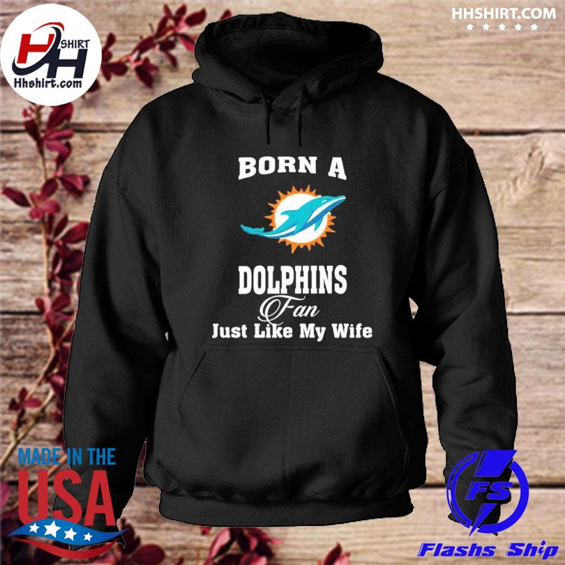 Miami Dolphins Born A Dolphins Fan Just Like My Wife s hoodie