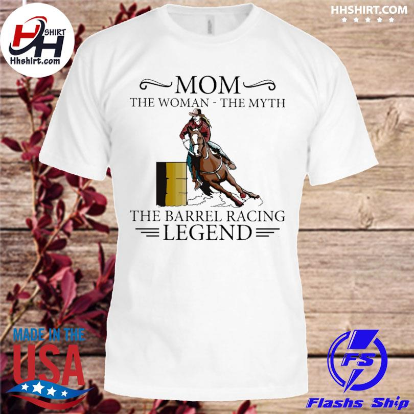 Mom the barrel racer legend the real racing legend shirt