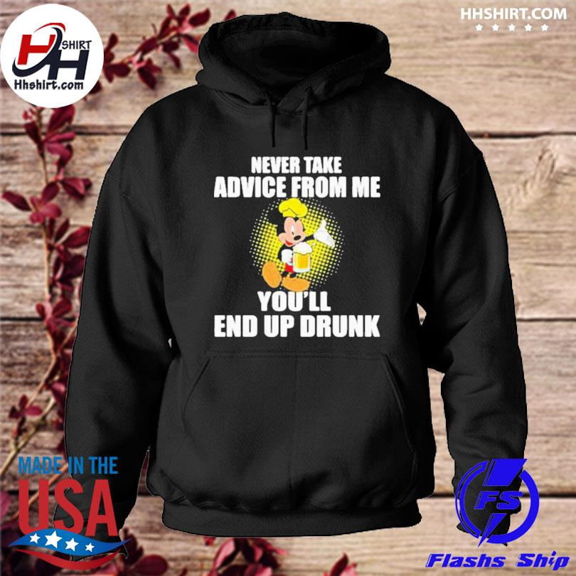 Never take advice from me you'll end up drunk mickey beer s hoodie