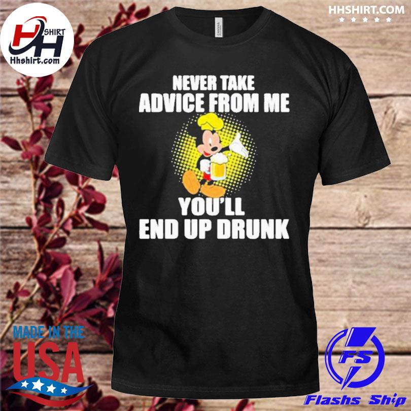 Never take advice from me you'll end up drunk mickey beer shirt