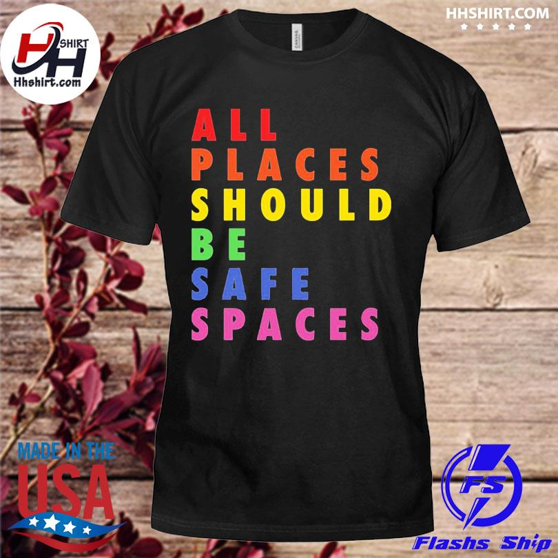 Official All Places Should Be Safe Spaces Shirt