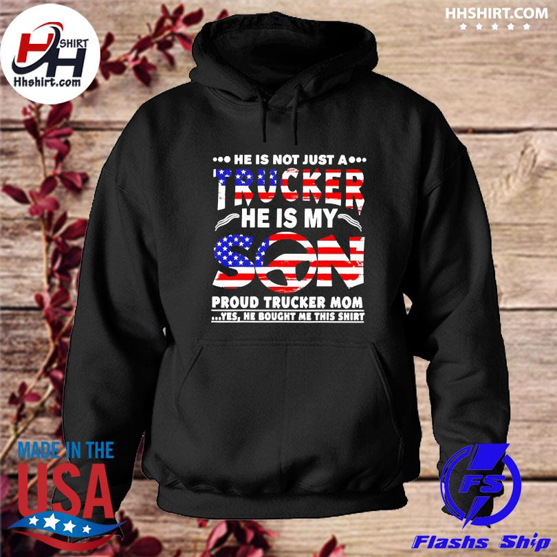 Official American flag he is not just a trucker he is my son proud trucker mom yes he bought me this s hoodie
