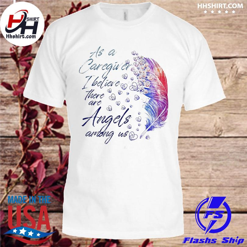 Official As a caregiver I believe there are angels among us shirt