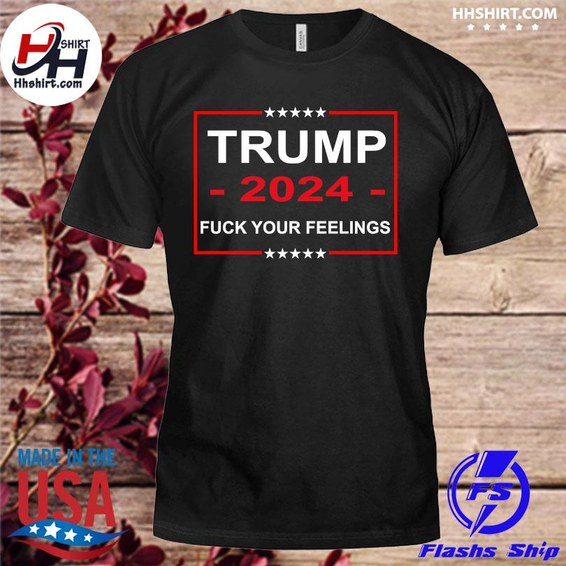 Official Fuck your feeling Trump 2024 shirt