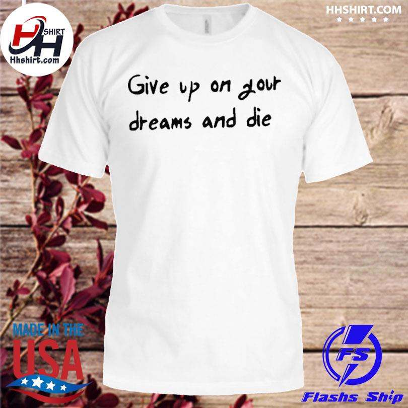 Official give up on your dreams and die shirt