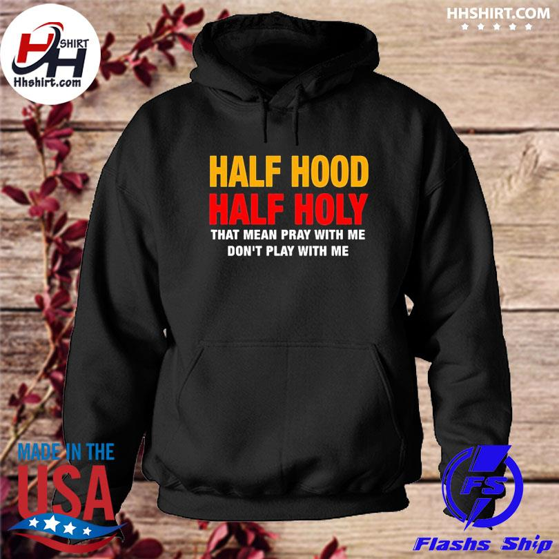 Official Half hood half holy that mean pray with me s hoodie