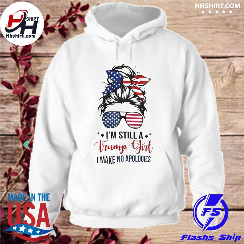 Official I'm still a Trump girl I make no apologies s hoodie