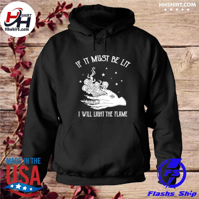 Official If it must be lit I will light the flame s hoodie