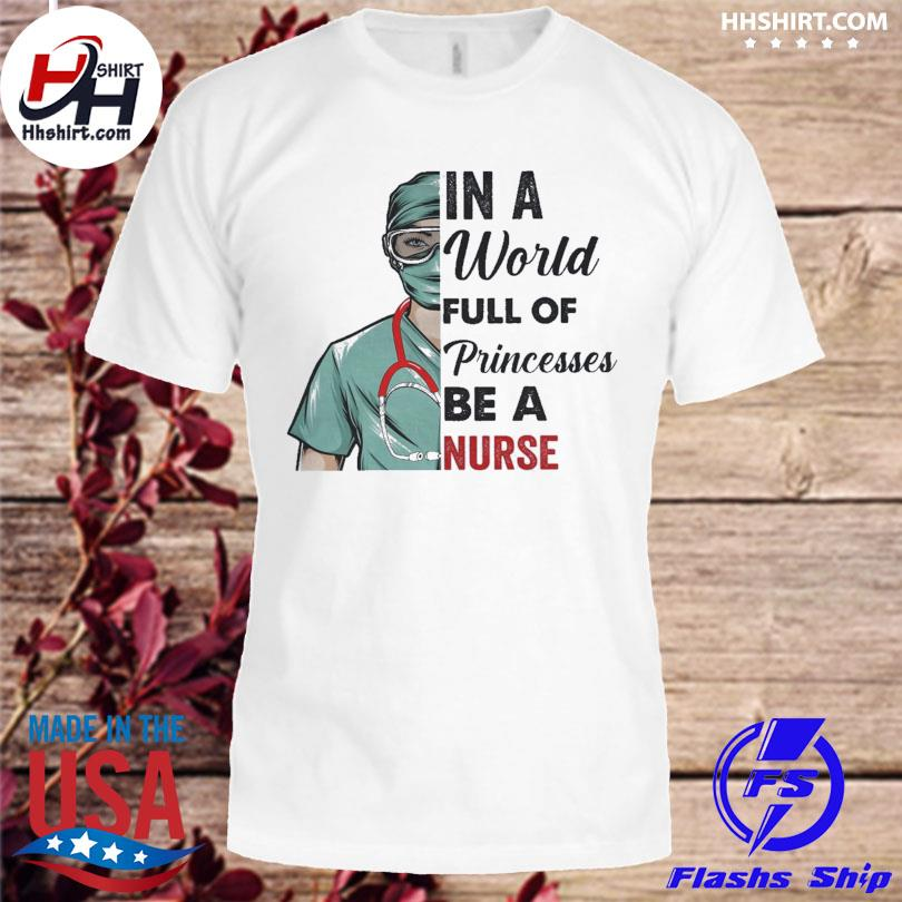 Official In a world full of princesses be a nurse shirt