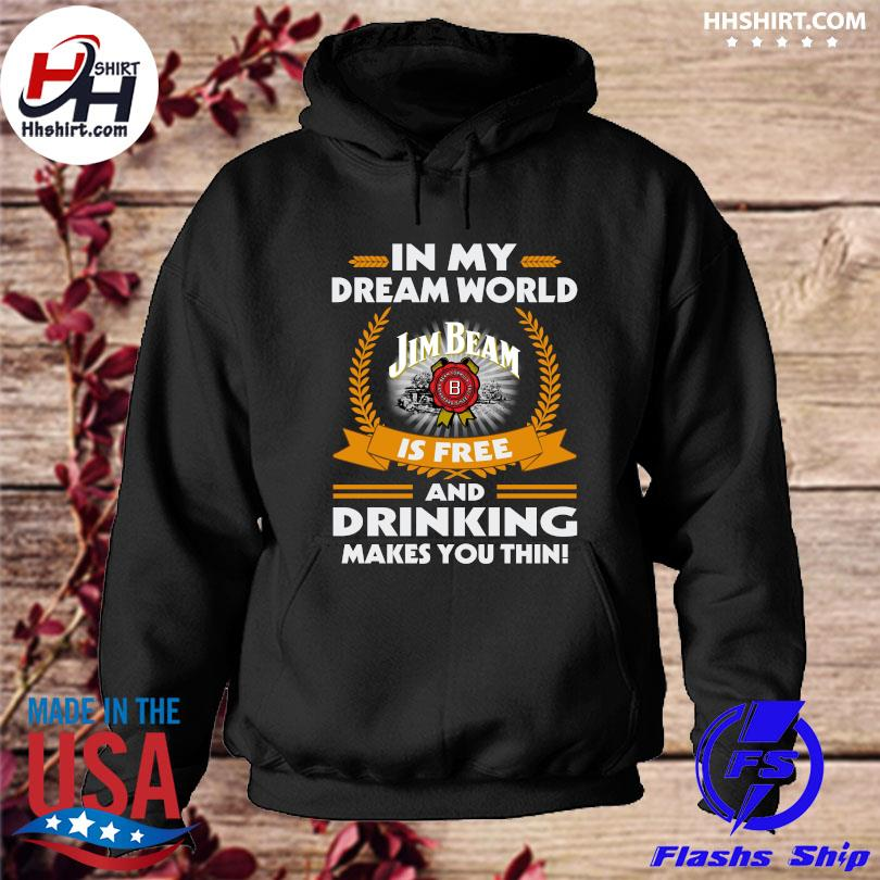 Official In my dream world jim beam is free and drinking make you thin s hoodie