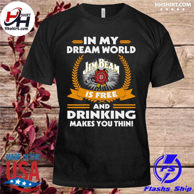 Official In my dream world jim beam is free and drinking make you thin shirt