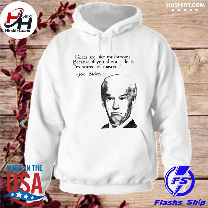 Official Joe biden goats are like mushrooms because if you shoot a duck I'm scared of toasters s hoodie