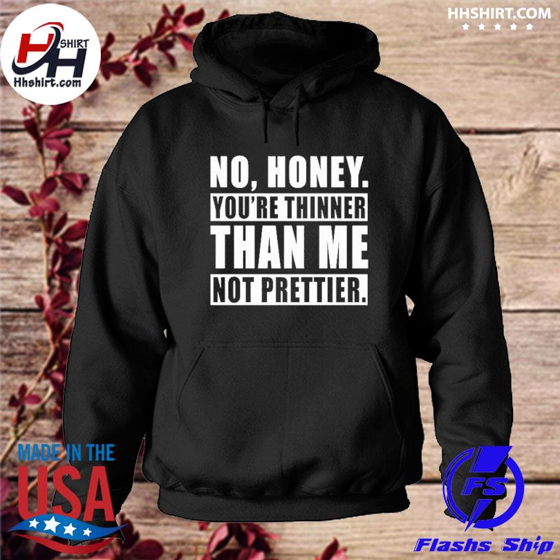 Official No honey you're thinner than me not prettier s hoodie