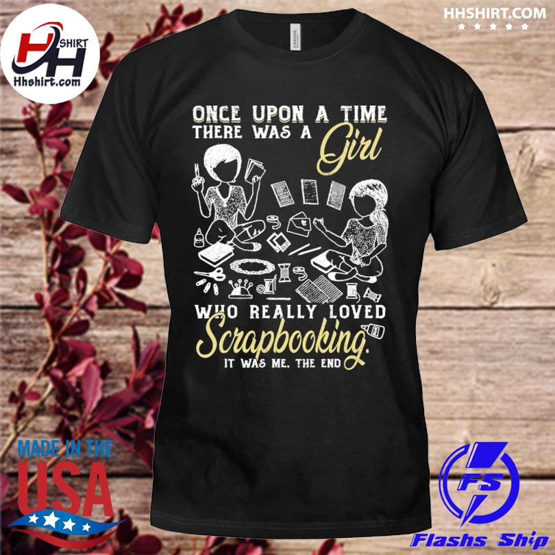 Official Once upon a time there was a girl who really loved scrapbooking it was me the end shirt