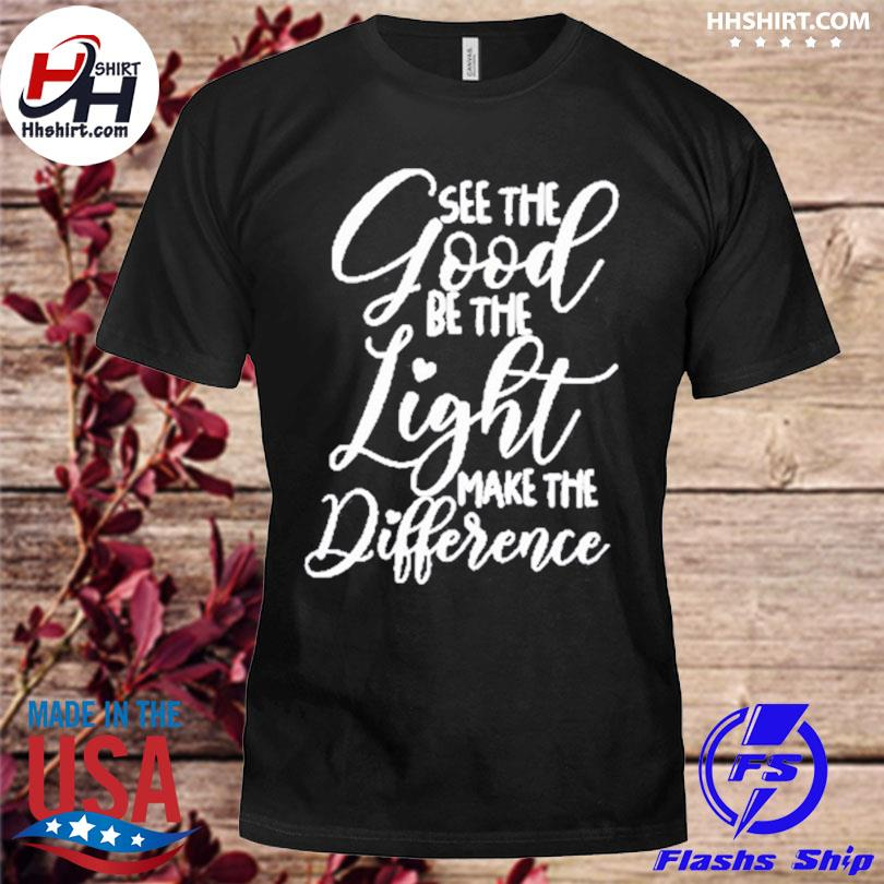 Official See the good be the light make the difference shirt