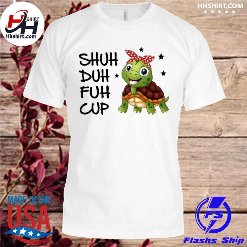 Official Turtle shuh duh fuh cup shirt