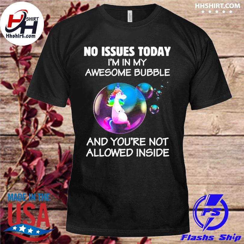 Official Unicorn no issues today I'm in my awesome bubble and you're not allowed inside shirt