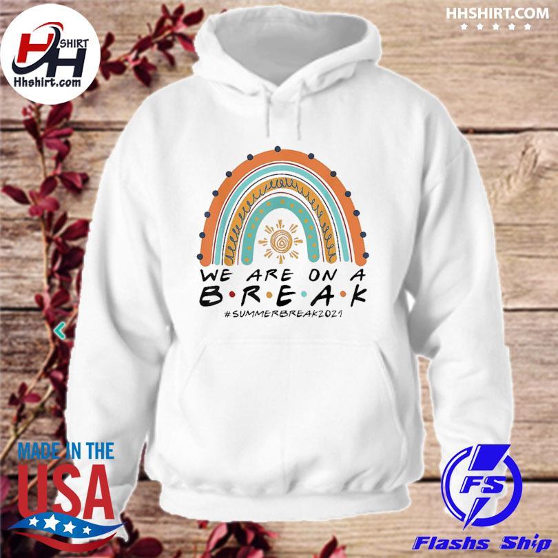 Official We are on a break summer break 2021 rainbow teacher s hoodie
