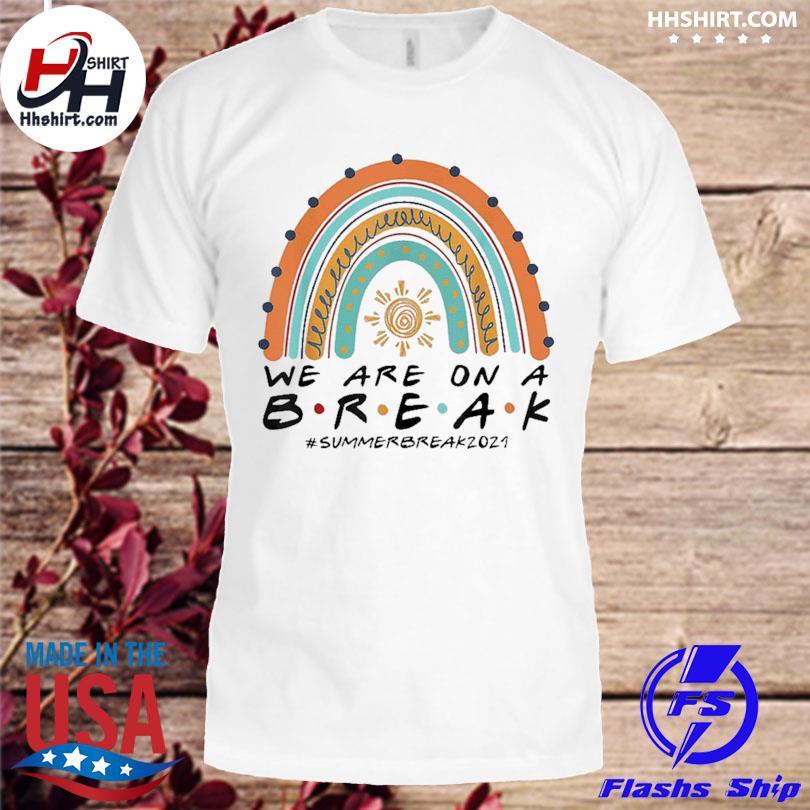 Official We are on a break summer break 2021 rainbow teacher shirt