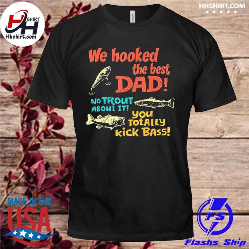 Official We hooked the best dad no trout about it you totally kick bass shirt
