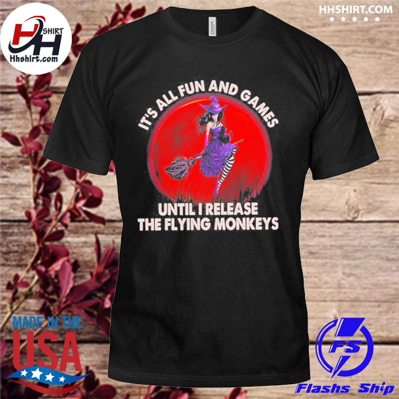 Official Witch its all fun and games until I release the flying monkeys moon shirt