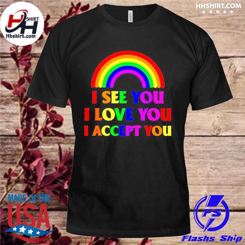 Officialv Rainbow I see you I love you I accept you shirt