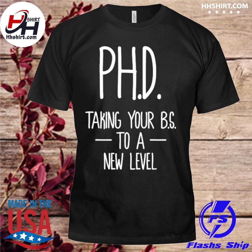 Ph.d taking your bs to a new level student dissertation doctorate graduation shirt