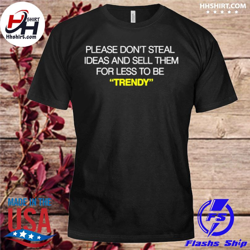 Please don't steal ideas and sell them for less to be trendy shirt