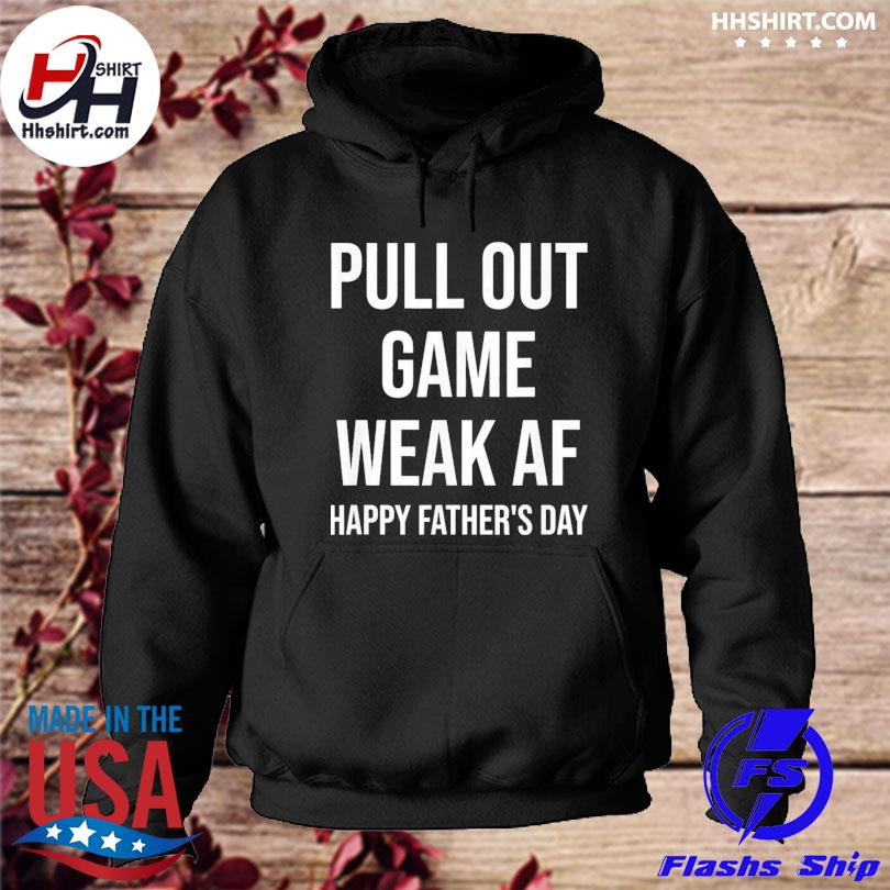 Pull out game weak af dad daddy grandpa father's day s hoodie