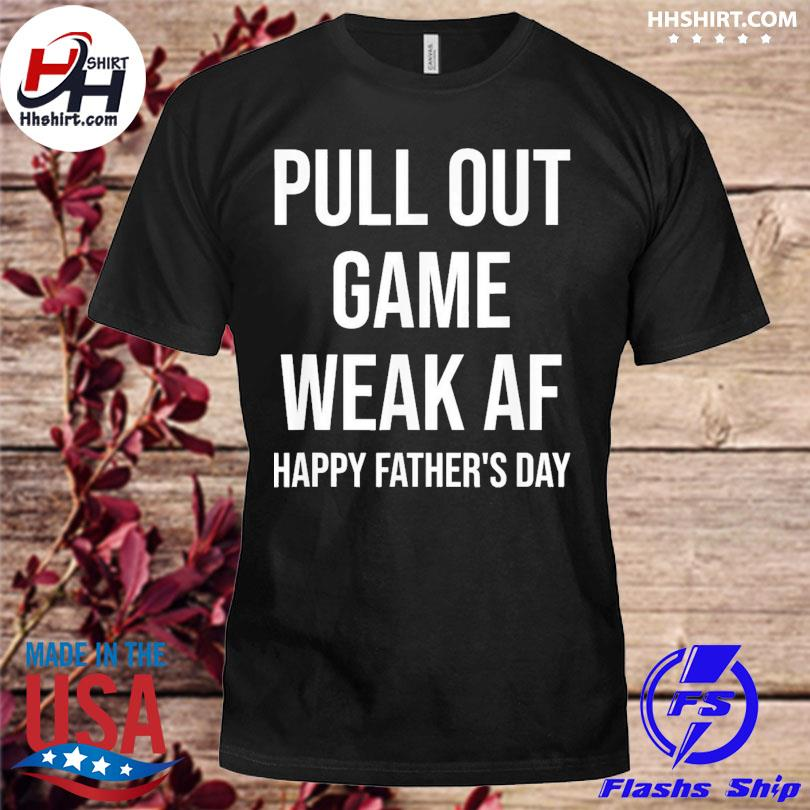 Pull out game weak af dad daddy grandpa father's day shirt