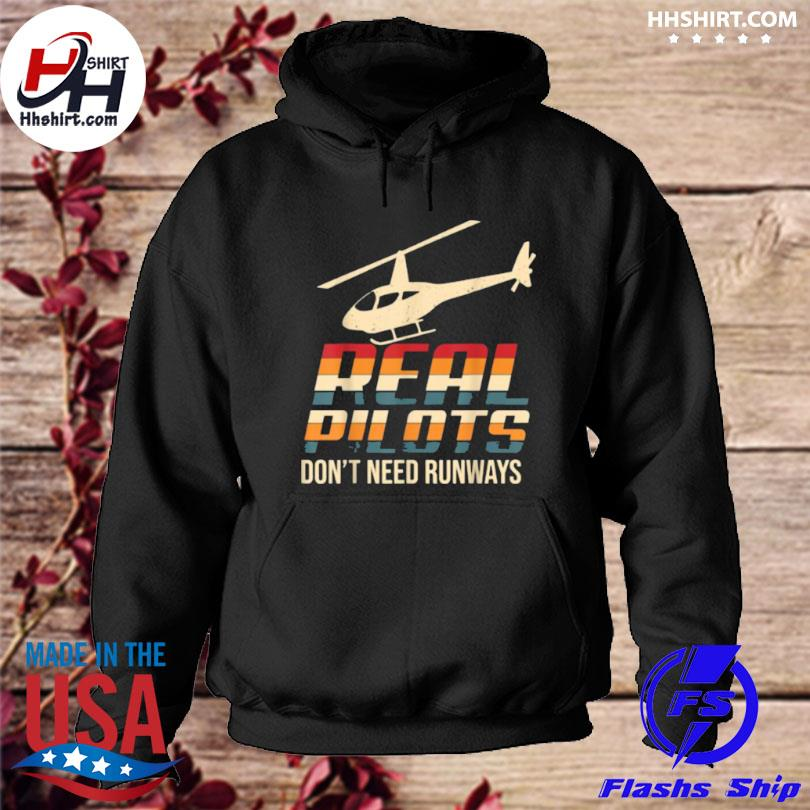 Real Pilots Don't Need Runways Funny Helicopter Pilot T Shirt hoodie