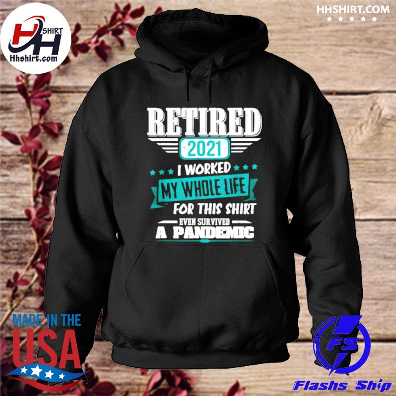 Retired 2021 I worked my whole life even survived a pandemic s hoodie